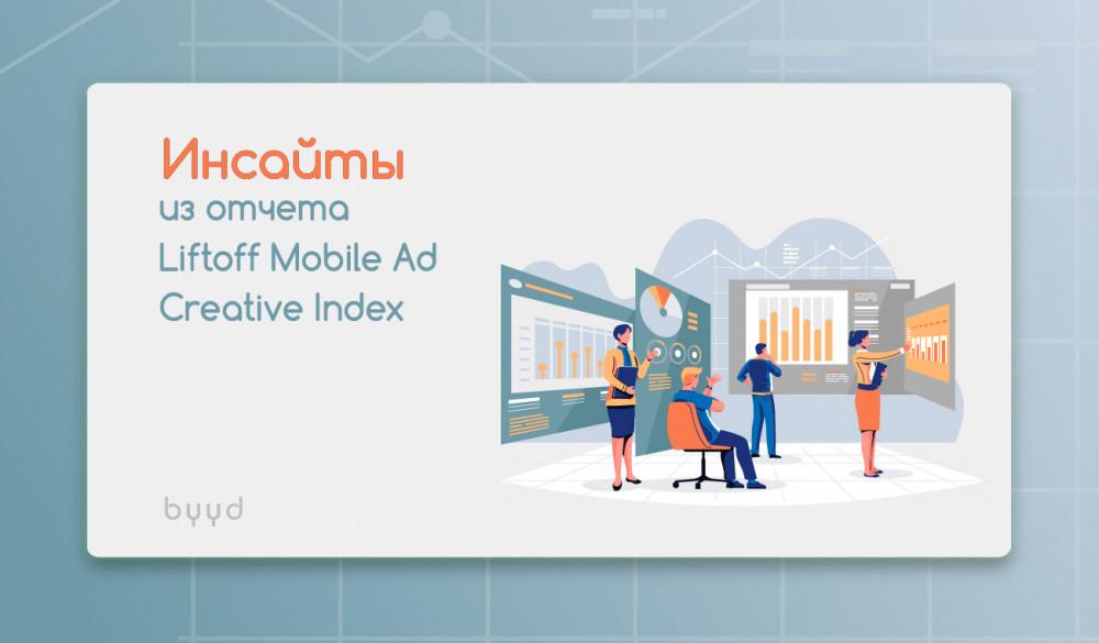 BYYD: Рекламные креативы для продвижения мобильных приложений: инсайты из отчета Liftoff Mobile Ad Creative Index